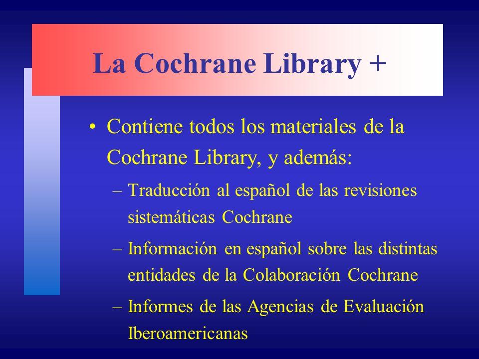 La Cochrane Library + Contiene todos los materiales de la Cochrane Library, y además: –Traducción al español de las revisiones sistemáticas Cochrane –Información en español sobre las distintas entidades de la Colaboración Cochrane –Informes de las Agencias de Evaluación Iberoamericanas