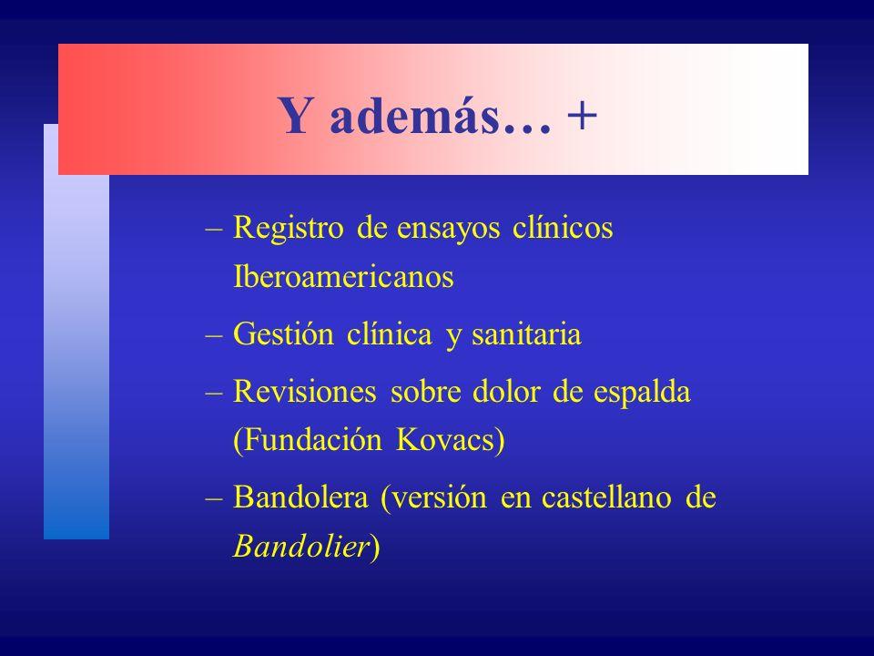 Y además… + –Registro de ensayos clínicos Iberoamericanos –Gestión clínica y sanitaria –Revisiones sobre dolor de espalda (Fundación Kovacs) –Bandolera (versión en castellano de Bandolier)