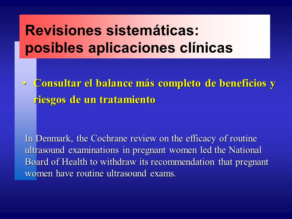 Revisiones sistemáticas: posibles aplicaciones clínicas Consultar el balance más completo de beneficios y riesgos de un tratamiento In Denmark, the Cochrane review on the efficacy of routine ultrasound examinations in pregnant women led the National Board of Health to withdraw its recommendation that pregnant women have routine ultrasound exams.