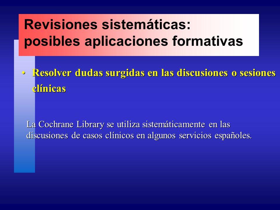 Revisiones sistemáticas: posibles aplicaciones formativas Resolver dudas surgidas en las discusiones o sesiones clínicas La Cochrane Library se utiliza sistemáticamente en las discusiones de casos clínicos en algunos servicios españoles.