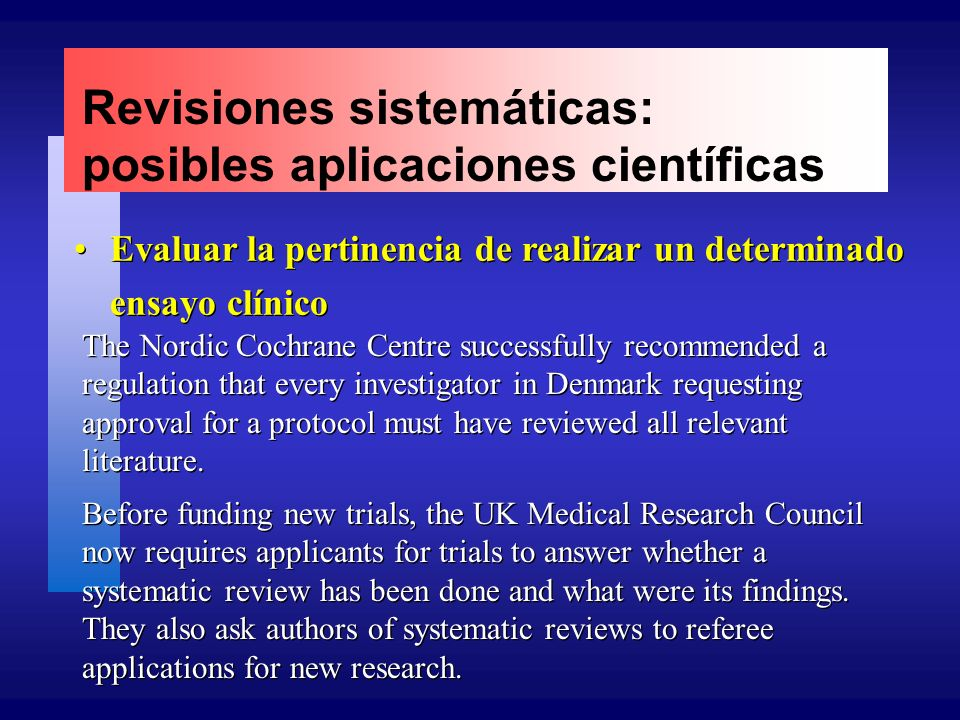 Revisiones sistemáticas: posibles aplicaciones científicas Evaluar la pertinencia de realizar un determinado ensayo clínico The Nordic Cochrane Centre successfully recommended a regulation that every investigator in Denmark requesting approval for a protocol must have reviewed all relevant literature.
