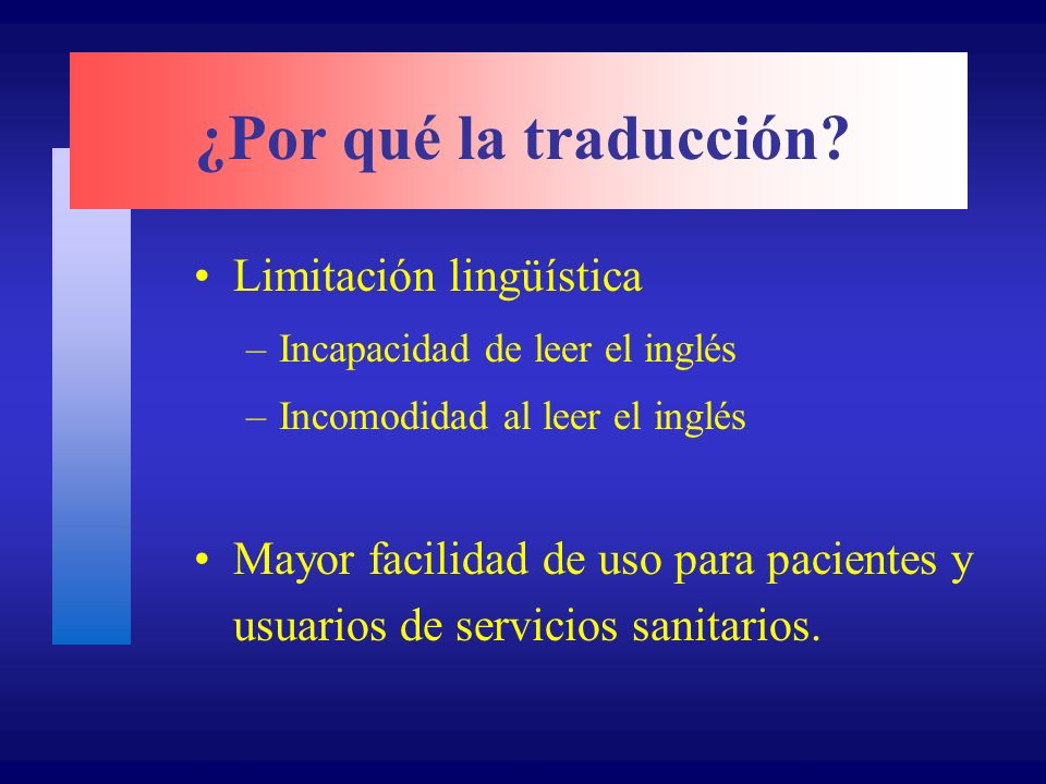 ¿Por qué la traducción? Limitación lingüística –Incapacidad de leer el inglés –Incomodidad al leer el inglés Mayor facilidad de uso para pacientes y u