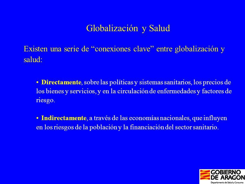 Globalización y Salud Existen una serie de conexiones clave entre globalización y salud: Directamente, sobre las políticas y sistemas sanitarios, los precios de los bienes y servicios, y en la circulación de enfermedades y factores de riesgo.