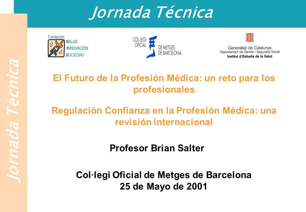 Jornada Técnica El Futuro de la Profesión Médica: un reto para los profesionales Regulación Confianza en la Profesión Médica: una revisión internacional Profesor Brian Salter Col·legi Oficial de Metges de Barcelona 25 de Mayo de 2001