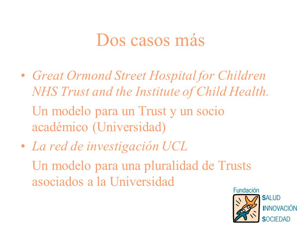 Dos casos más Great Ormond Street Hospital for Children NHS Trust and the Institute of Child Health. Un modelo para un Trust y un socio académico (Uni