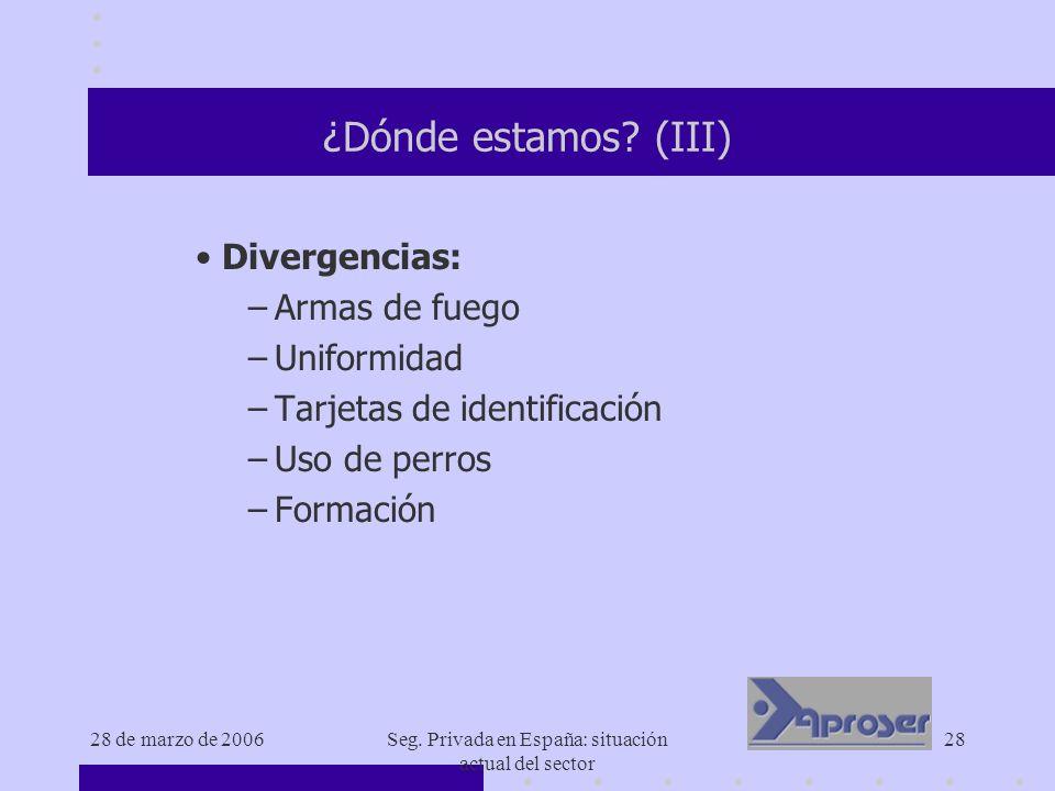 28 de marzo de 2006Seg. Privada en España: situación actual del sector 28 ¿Dónde estamos? (III) Divergencias: –Armas de fuego –Uniformidad –Tarjetas d