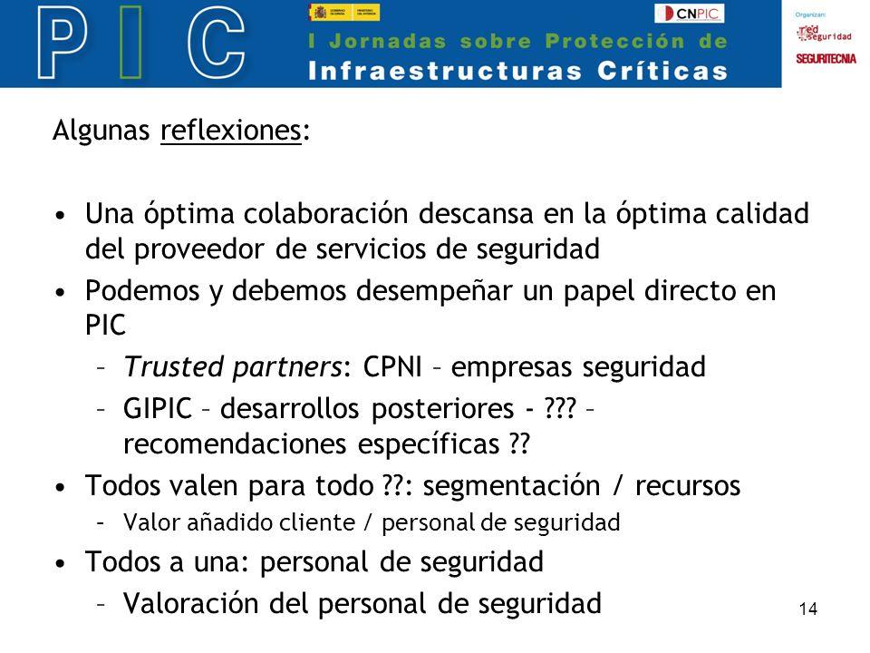 14 Algunas reflexiones: Una óptima colaboración descansa en la óptima calidad del proveedor de servicios de seguridad Podemos y debemos desempeñar un papel directo en PIC –Trusted partners: CPNI – empresas seguridad –GIPIC – desarrollos posteriores - .