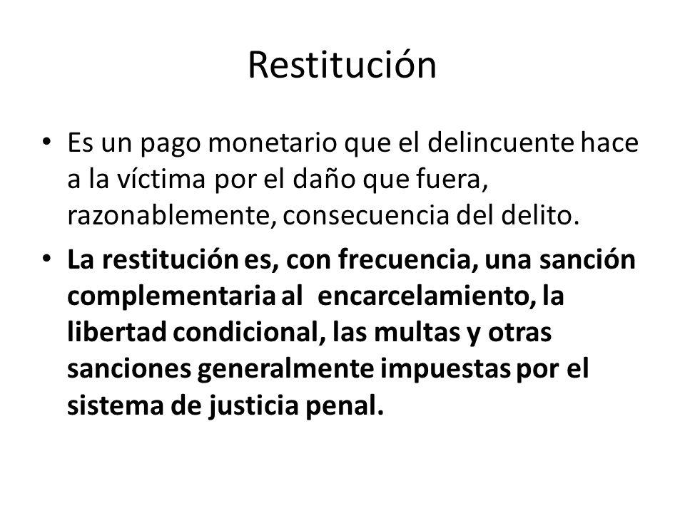Restitución Es un pago monetario que el delincuente hace a la víctima por el daño que fuera, razonablemente, consecuencia del delito. La restitución e
