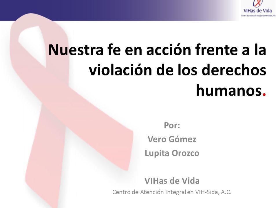 Nuestra fe en acción frente a la violación de los derechos humanos. Por: Vero Gómez Lupita Orozco VIHas de Vida Centro de Atención Integral en VIH-Sid