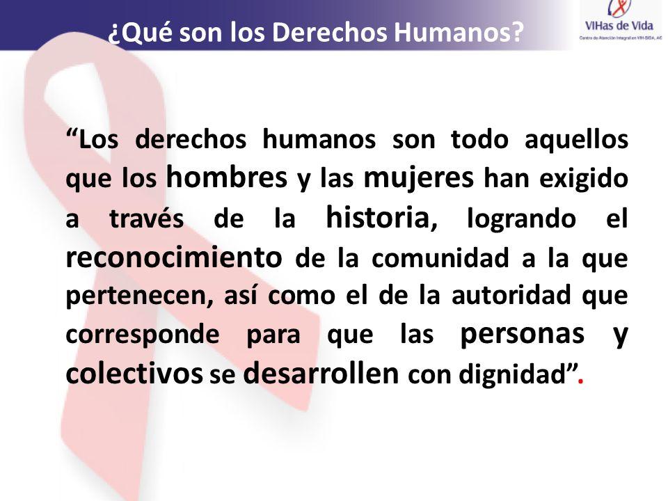 ¿Qué son los Derechos Humanos? Los derechos humanos son todo aquellos que los hombres y las mujeres han exigido a través de la historia, logrando el r