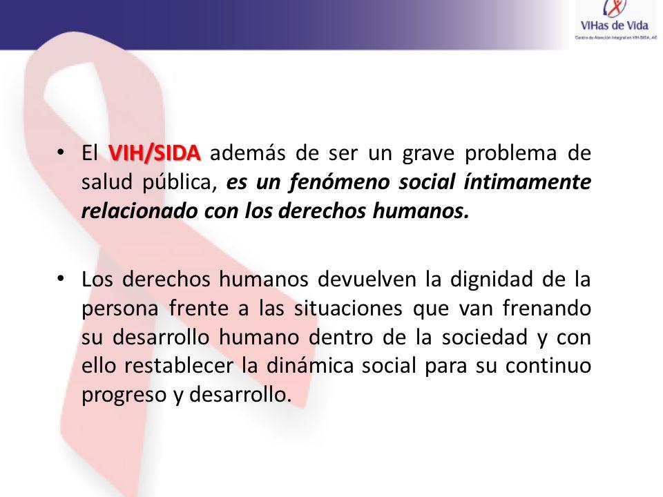 VIH/SIDA El VIH/SIDA además de ser un grave problema de salud pública, es un fenómeno social íntimamente relacionado con los derechos humanos. Los der