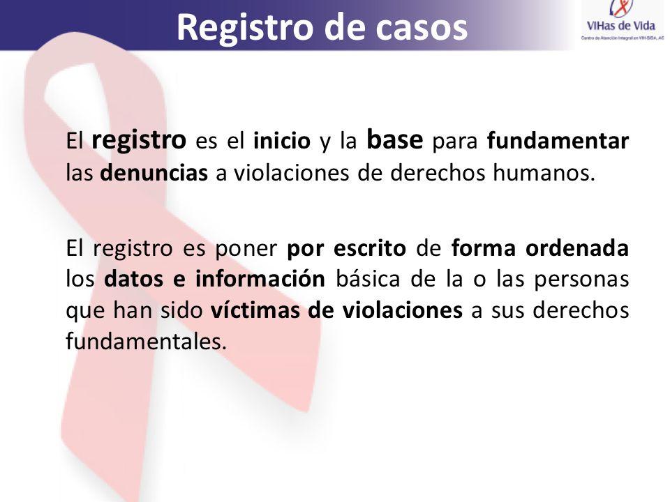 Registro de casos El registro es el inicio y la base para fundamentar las denuncias a violaciones de derechos humanos. El registro es poner por escrit