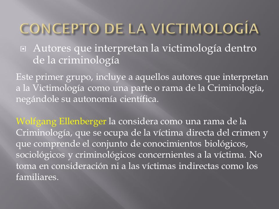 Autores que interpretan la victimología dentro de la criminología Este primer grupo, incluye a aquellos autores que interpretan a la Victimología como