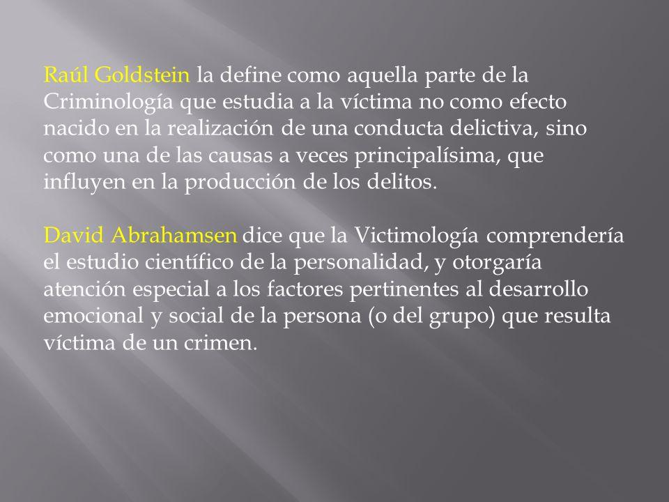 Raúl Goldstein la define como aquella parte de la Criminología que estudia a la víctima no como efecto nacido en la realización de una conducta delict