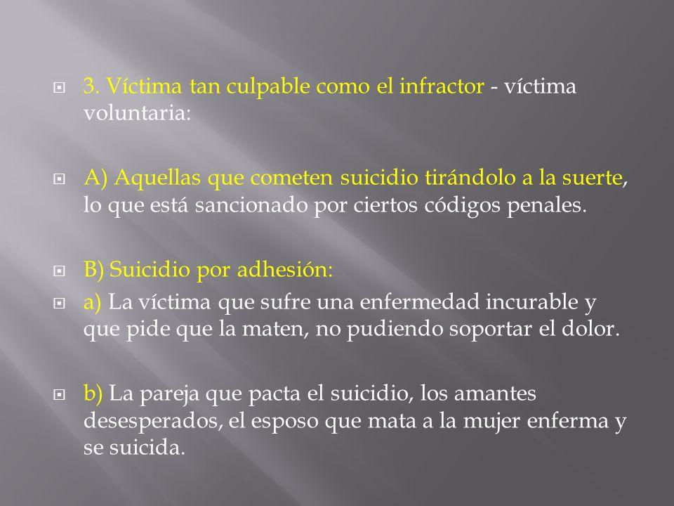 3. Víctima tan culpable como el infractor - víctima voluntaria: A) Aquellas que cometen suicidio tirándolo a la suerte, lo que está sancionado por cie
