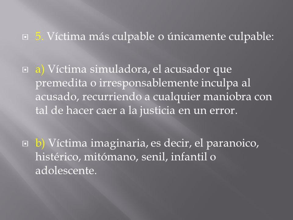 5. Víctima más culpable o únicamente culpable: a) Víctima simuladora, el acusador que premedita o irresponsablemente inculpa al acusado, recurriendo a