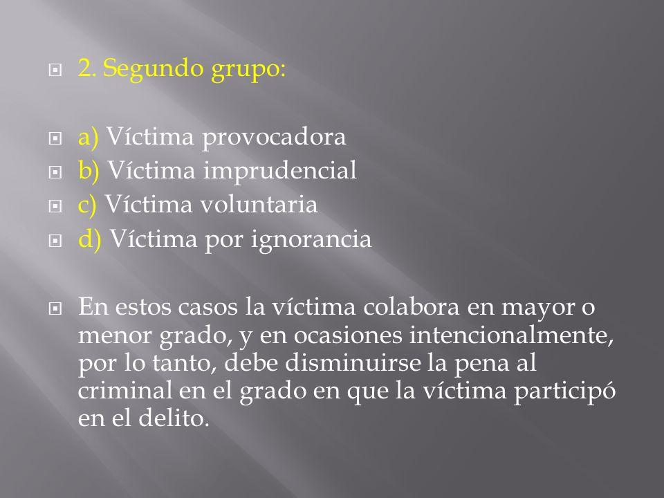 2. Segundo grupo: a) Víctima provocadora b) Víctima imprudencial c) Víctima voluntaria d) Víctima por ignorancia En estos casos la víctima colabora en