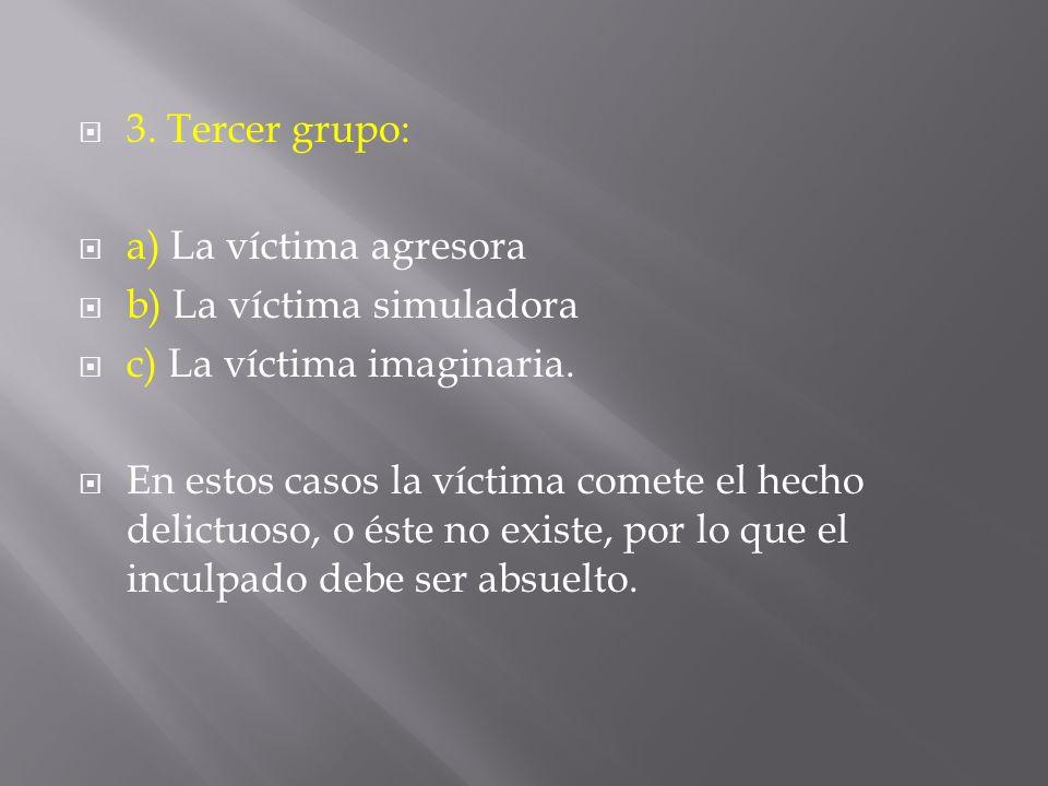 3. Tercer grupo: a) La víctima agresora b) La víctima simuladora c) La víctima imaginaria. En estos casos la víctima comete el hecho delictuoso, o ést