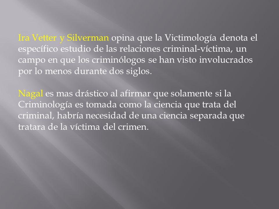 Ira Vetter y Silverman opina que la Victimología denota el específico estudio de las relaciones criminal-víctima, un campo en que los criminólogos se