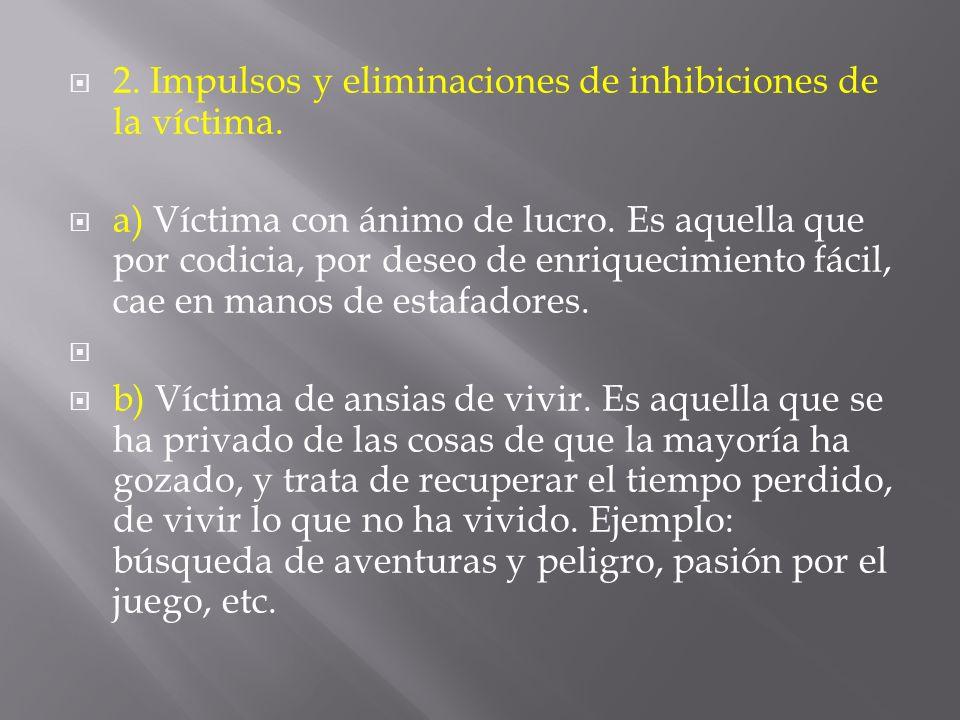2. Impulsos y eliminaciones de inhibiciones de la víctima. a) Víctima con ánimo de lucro. Es aquella que por codicia, por deseo de enriquecimiento fác