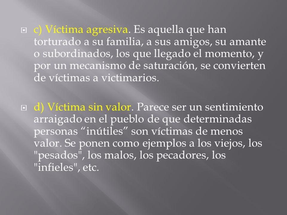 c) Víctima agresiva. Es aquella que han torturado a su familia, a sus amigos, su amante o subordinados, los que llegado el momento, y por un mecanismo