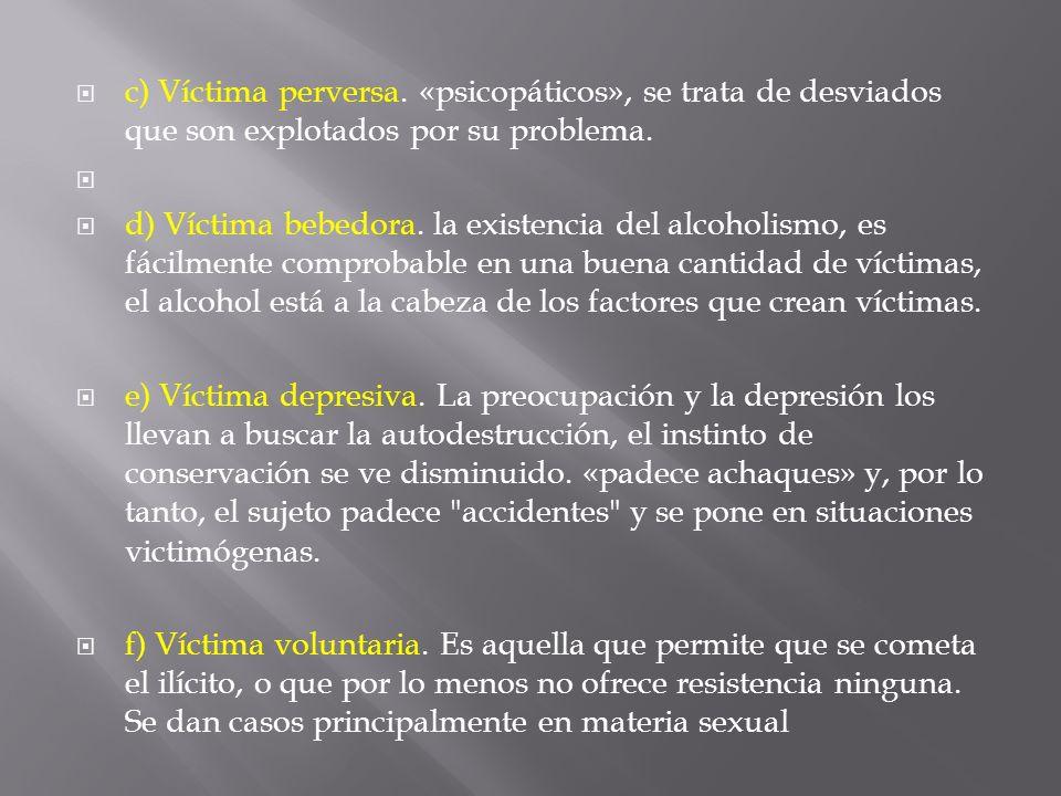 c) Víctima perversa. «psicopáticos», se trata de desviados que son explotados por su problema. d) Víctima bebedora. la existencia del alcoholismo, es