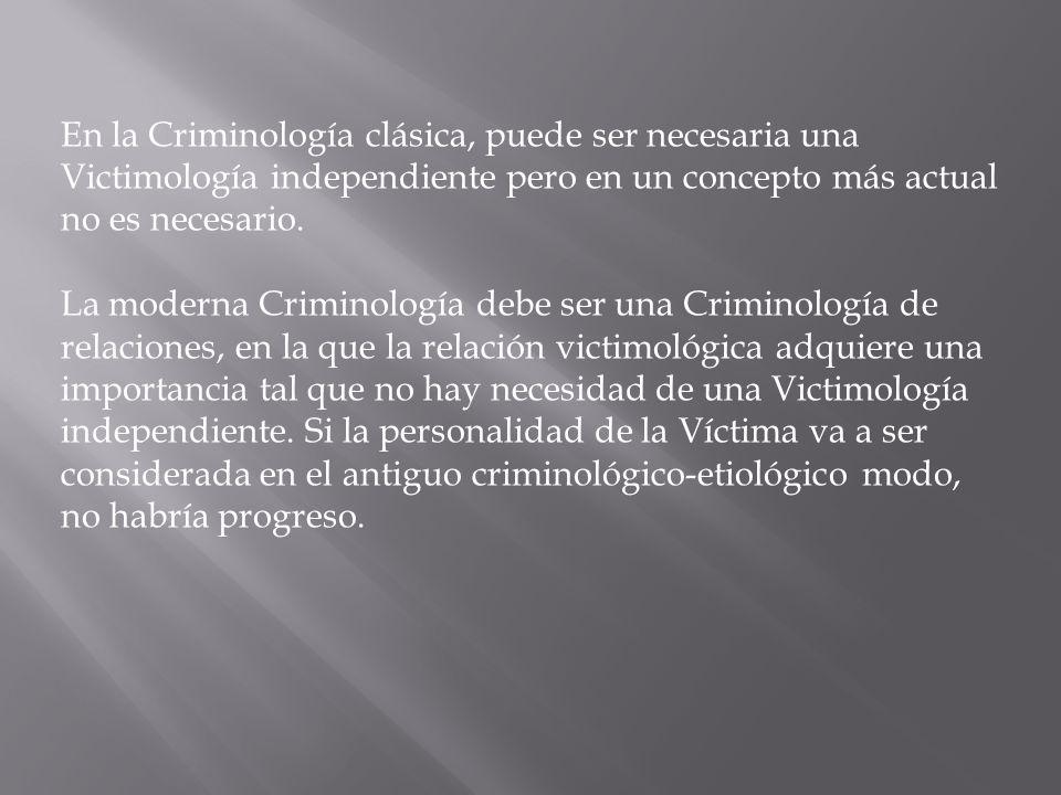 En la Criminología clásica, puede ser necesaria una Victimología independiente pero en un concepto más actual no es necesario. La moderna Criminología