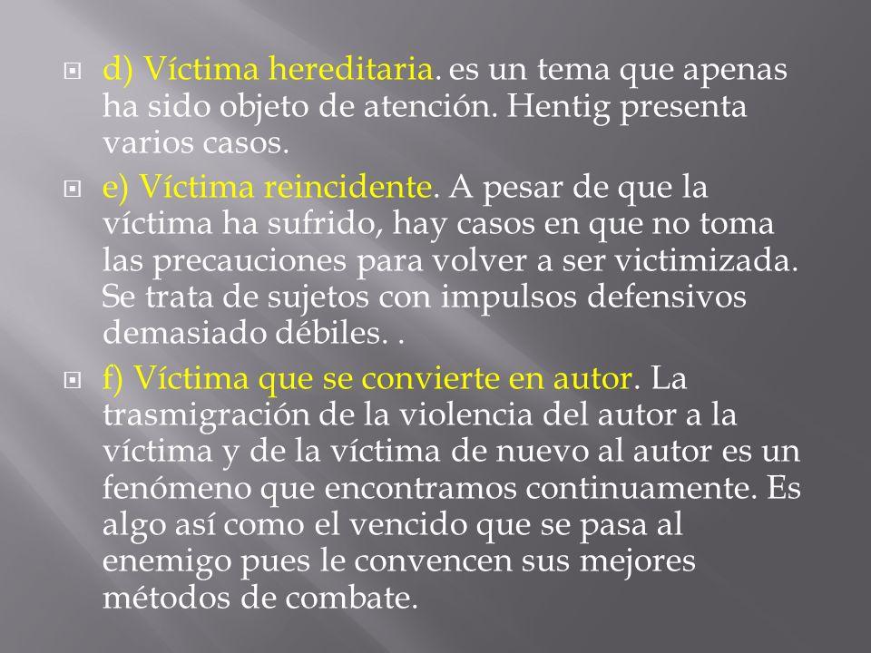 d) Víctima hereditaria. es un tema que apenas ha sido objeto de atención. Hentig presenta varios casos. e) Víctima reincidente. A pesar de que la víct