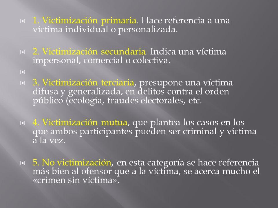 1. Victimización primaria. Hace referencia a una víctima individual o personalizada. 2. Victimización secundaria. Indica una víctima impersonal, comer