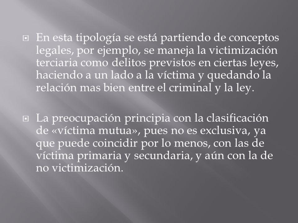 En esta tipología se está partiendo de conceptos legales, por ejemplo, se maneja la victimización terciaria como delitos previstos en ciertas leyes, h