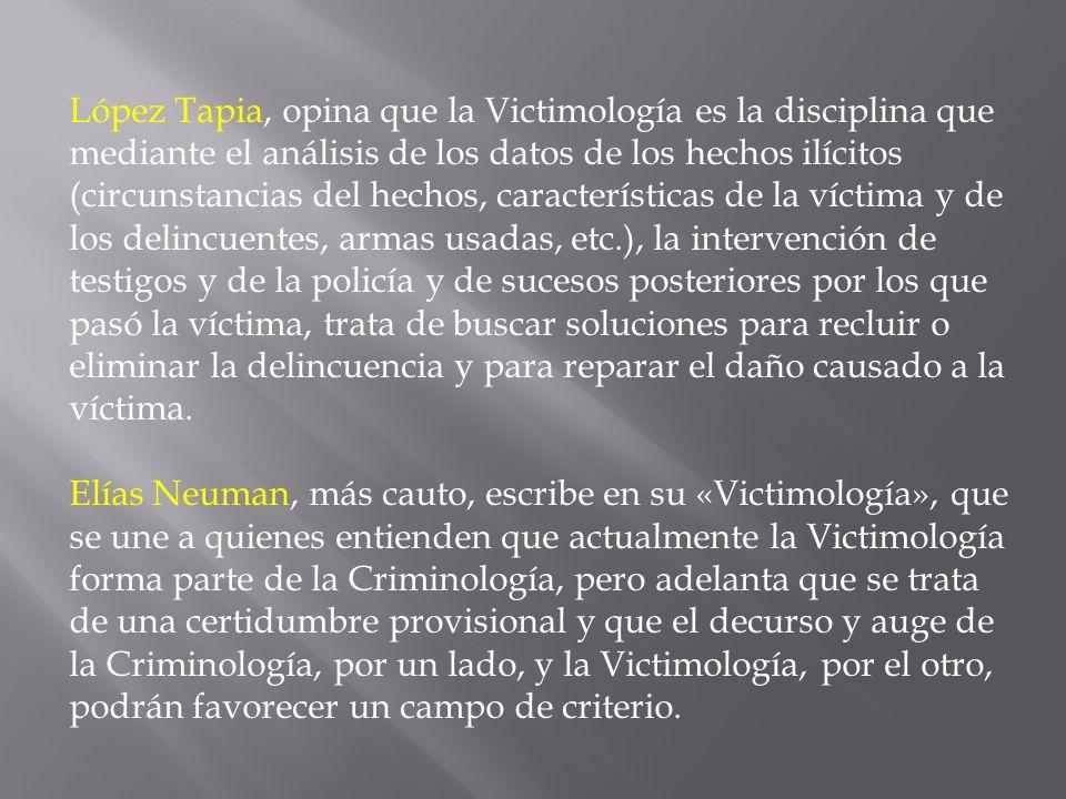 López Tapia, opina que la Victimología es la disciplina que mediante el análisis de los datos de los hechos ilícitos (circunstancias del hechos, carac