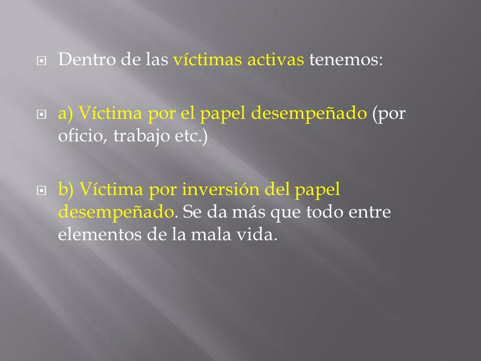 Dentro de las víctimas activas tenemos: a) Víctima por el papel desempeñado (por oficio, trabajo etc.) b) Víctima por inversión del papel desempeñado.