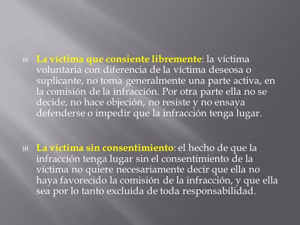 La víctima que consiente libremente : la víctima voluntaria con diferencia de la víctima deseosa o suplicante, no toma generalmente una parte activa,