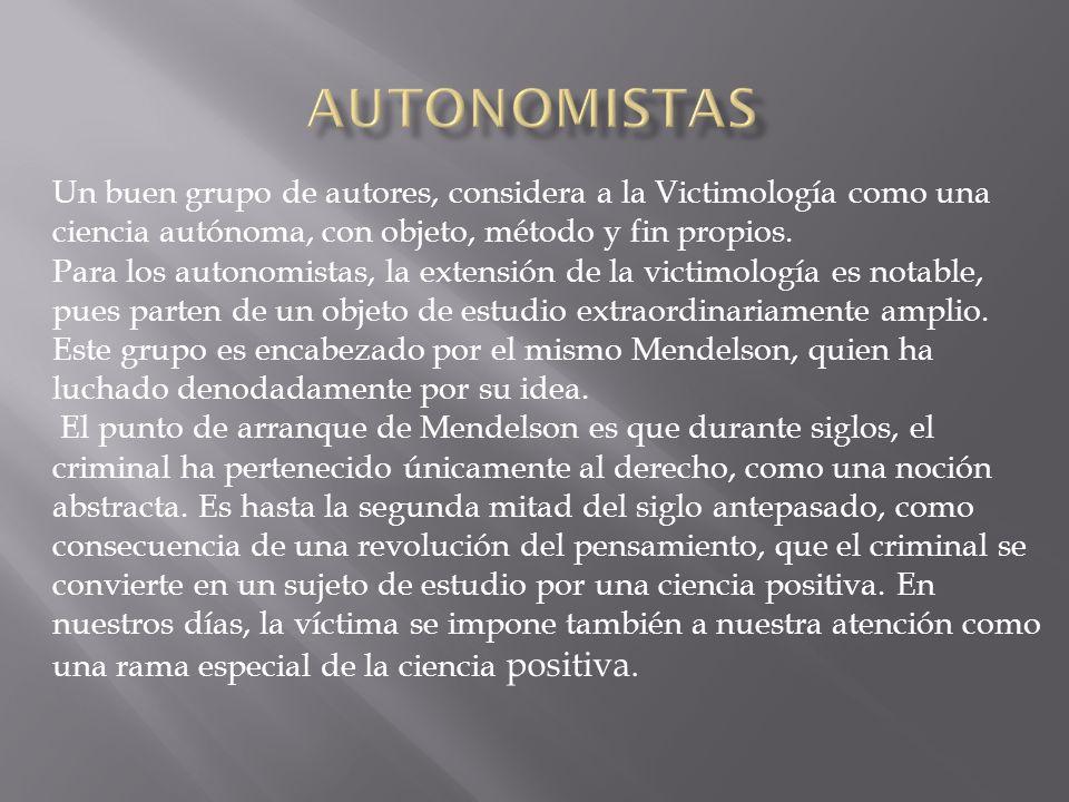 Un buen grupo de autores, considera a la Victimología como una ciencia autónoma, con objeto, método y fin propios. Para los autonomistas, la extensión