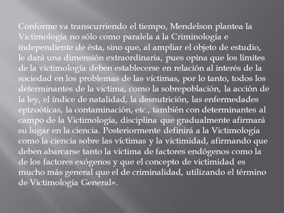 Conforme va transcurriendo el tiempo, Mendelson plantea la Victimología no sólo como paralela a la Criminología e independiente de ésta, sino que, al