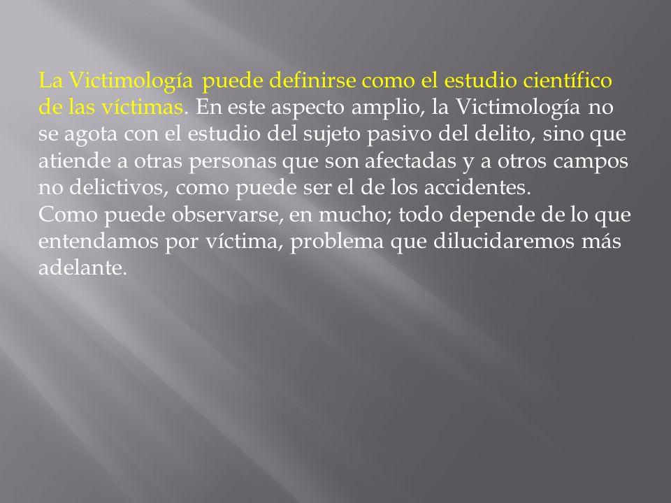 La Victimología puede definirse como el estudio científico de las víctimas. En este aspecto amplio, la Victimología no se agota con el estudio del suj