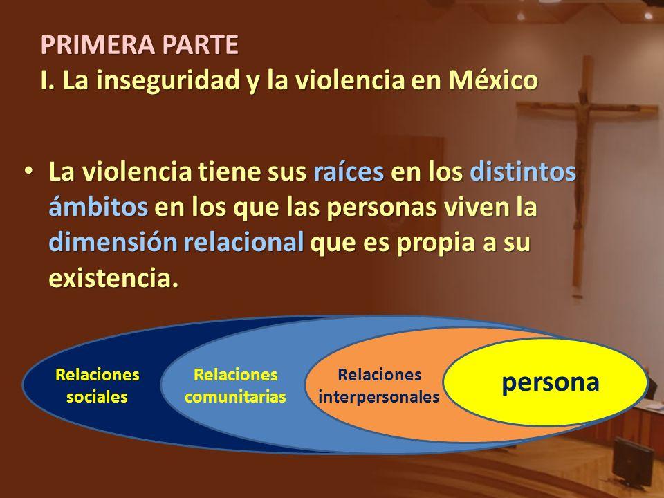 PRIMERA PARTE I. La inseguridad y la violencia en México La violencia tiene sus raíces en los distintos ámbitos en los que las personas viven la dimen