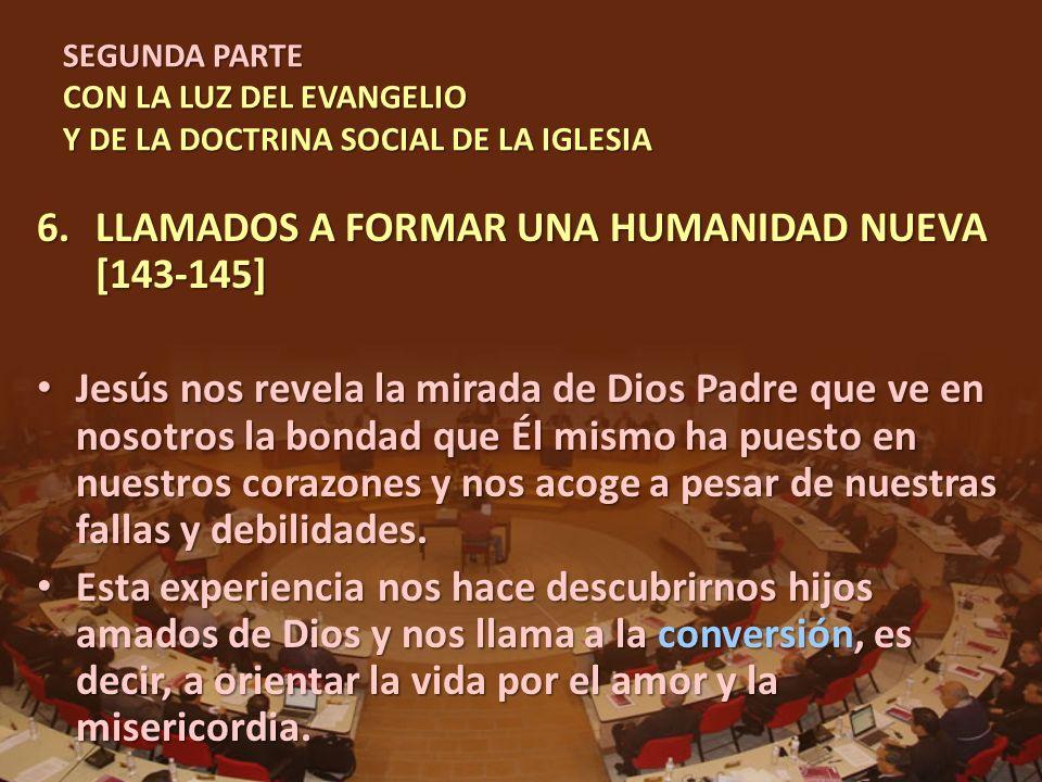 SEGUNDA PARTE CON LA LUZ DEL EVANGELIO Y DE LA DOCTRINA SOCIAL DE LA IGLESIA 6.LLAMADOS A FORMAR UNA HUMANIDAD NUEVA [143-145] Jesús nos revela la mir