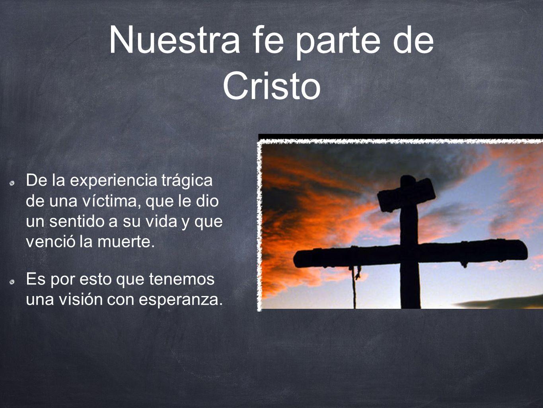 Nuestra fe parte de Cristo De la experiencia trágica de una víctima, que le dio un sentido a su vida y que venció la muerte.
