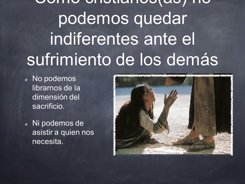 Como cristianos(as) no podemos quedar indiferentes ante el sufrimiento de los demás No podemos librarnos de la dimensión del sacrificio.