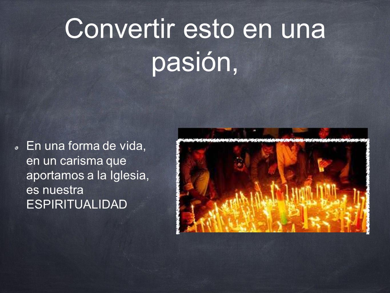 Convertir esto en una pasión, En una forma de vida, en un carisma que aportamos a la Iglesia, es nuestra ESPIRITUALIDAD