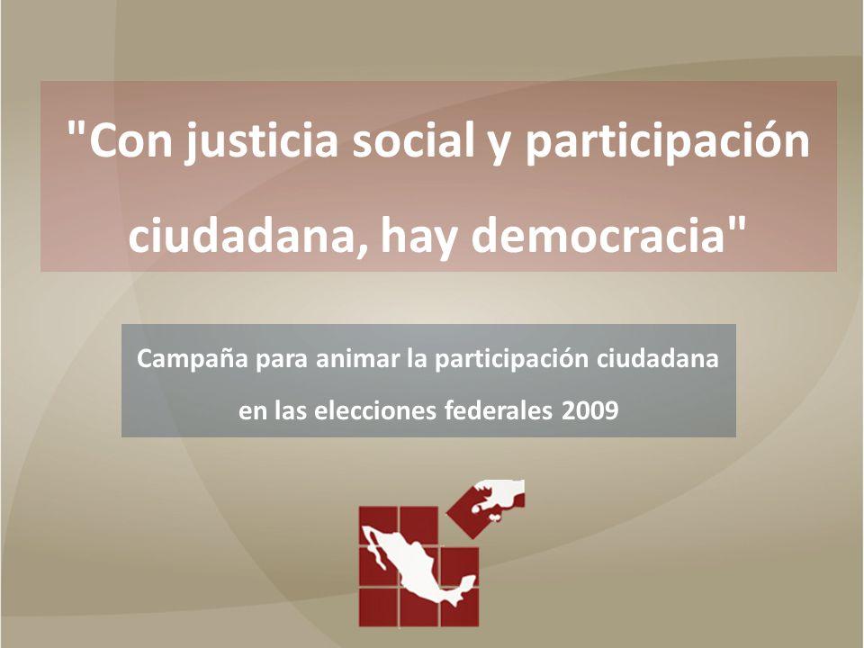 Con justicia social y participación ciudadana, hay democracia Campaña para animar la participación ciudadana en las elecciones federales 2009 CAMPAÑA EN LOS MEDIOS DE COMUNICACIÓN