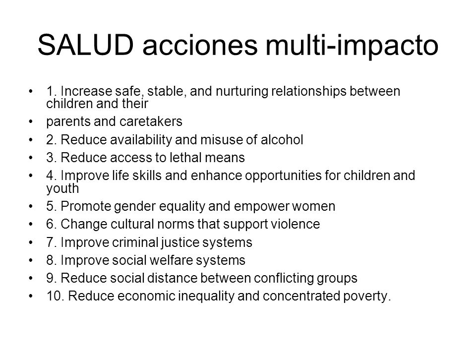 SALUD acciones multi-impacto 1. Increase safe, stable, and nurturing relationships between children and their parents and caretakers 2. Reduce availab