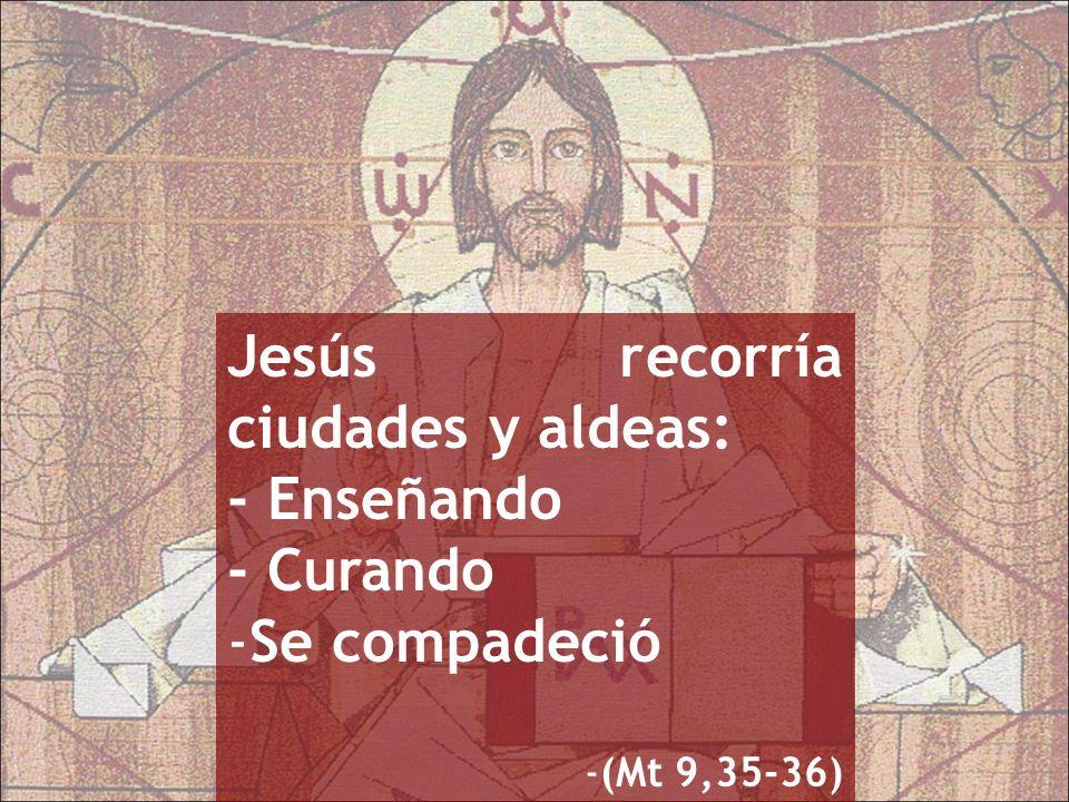 Jesús recorría ciudades y aldeas: - Enseñando - Curando -Se compadeció -(Mt 9,35-36)