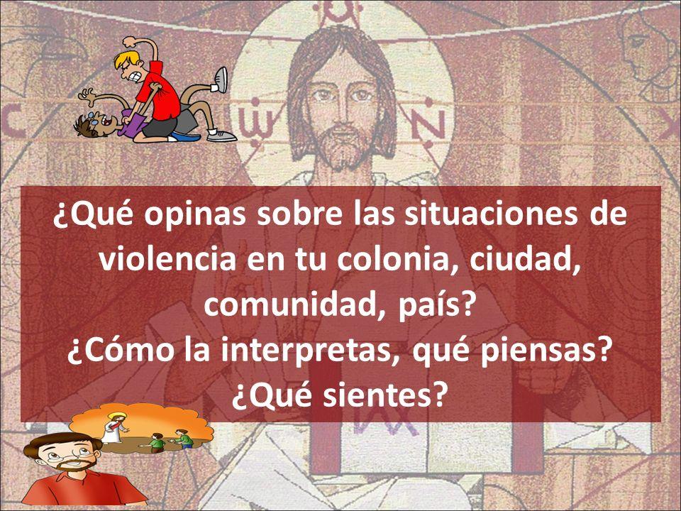 ¿Qué opinas sobre las situaciones de violencia en tu colonia, ciudad, comunidad, país? ¿Cómo la interpretas, qué piensas? ¿Qué sientes?