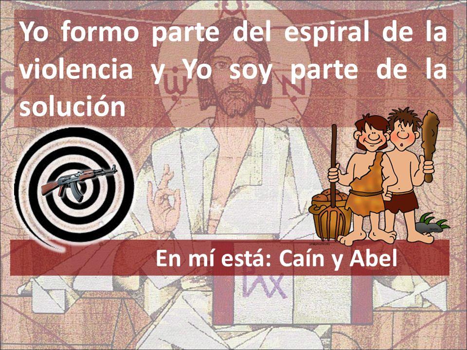 Yo formo parte del espiral de la violencia y Yo soy parte de la solución En mí está: Caín y Abel