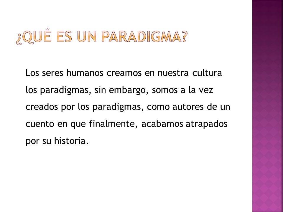 Los seres humanos creamos en nuestra cultura los paradigmas, sin embargo, somos a la vez creados por los paradigmas, como autores de un cuento en que