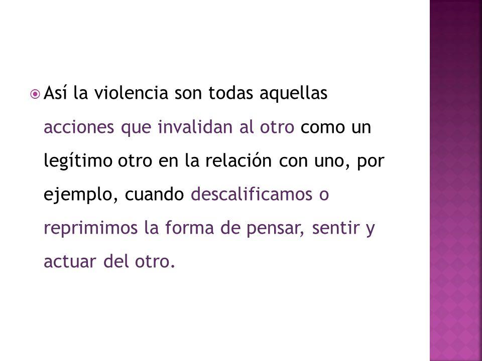 Así la violencia son todas aquellas acciones que invalidan al otro como un legítimo otro en la relación con uno, por ejemplo, cuando descalificamos o