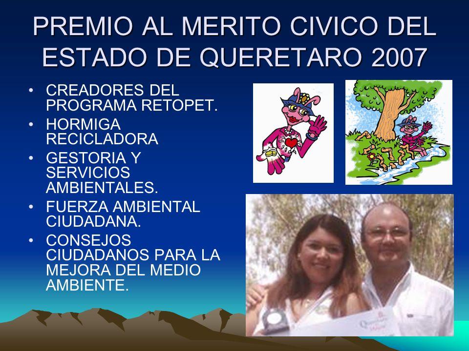 PREMIO AL MERITO CIVICO DEL ESTADO DE QUERETARO 2007 CREADORES DEL PROGRAMA RETOPET. HORMIGA RECICLADORA GESTORIA Y SERVICIOS AMBIENTALES. FUERZA AMBI