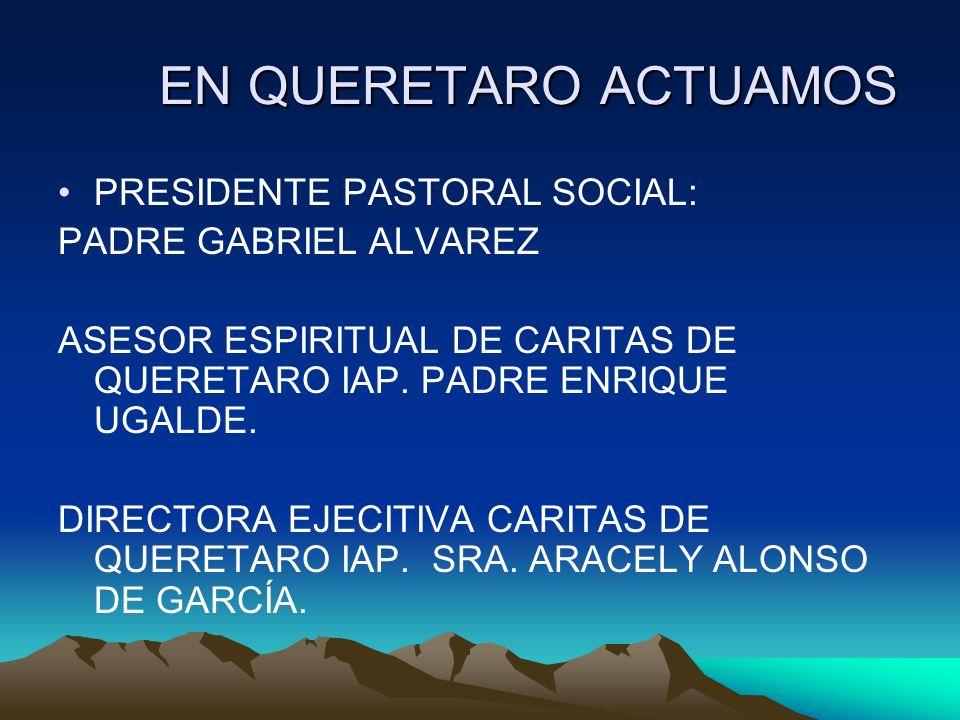 EN QUERETARO ACTUAMOS PRESIDENTE PASTORAL SOCIAL: PADRE GABRIEL ALVAREZ ASESOR ESPIRITUAL DE CARITAS DE QUERETARO IAP. PADRE ENRIQUE UGALDE. DIRECTORA